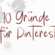 10 Gründe Pinterest